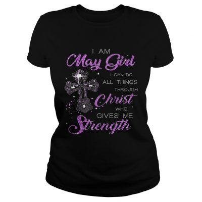 I Am May Girl I Can Do All Things Through Christ Birthday ladies tee