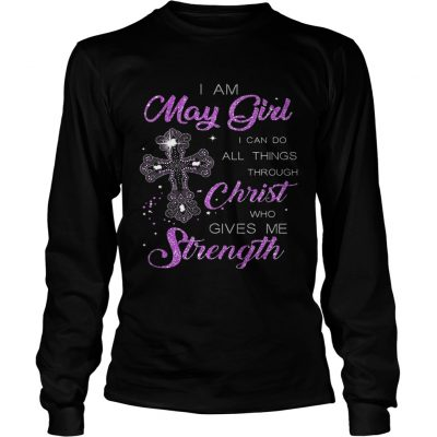 I Am May Girl I Can Do All Things Through Christ Birthday longsleeve tee