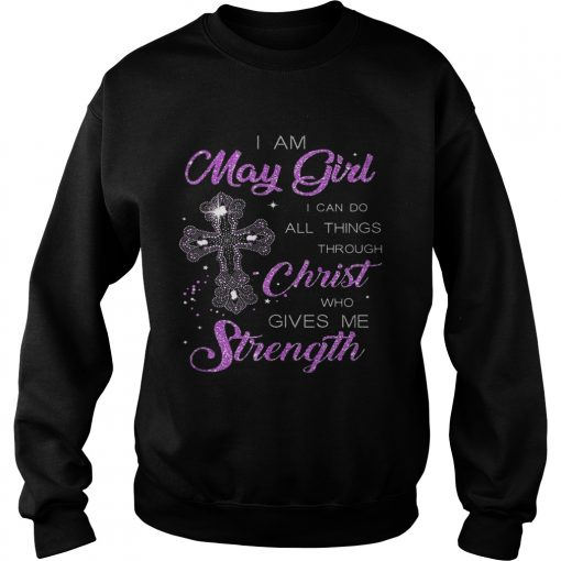I Am May Girl I Can Do All Things Through Christ Birthday sweatshirt
