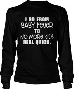 I Go From Baby Fever To No More Kids Real Quick longsleeve tee