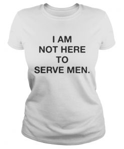 I am not here to serve men ladies tee