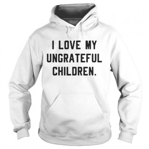 I love my ungrateful children hoodie