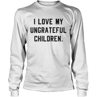 I love my ungrateful children longsleeve tee
