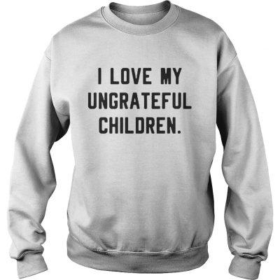 I love my ungrateful children sweatshirt