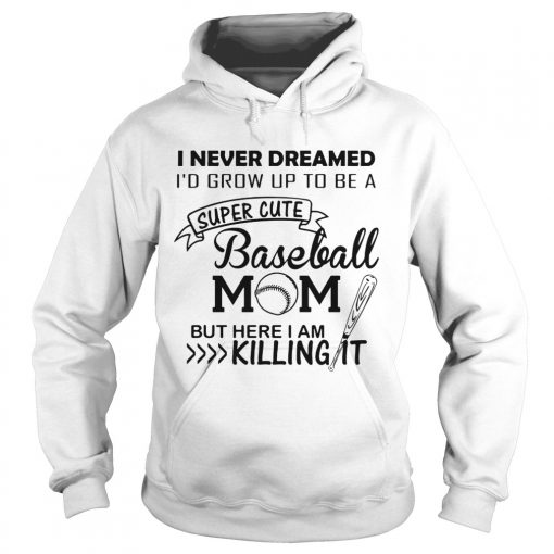 I never dreamed Id grow up to be a super cute baseball mom but here I am killing it hoodie
