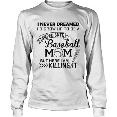 I never dreamed Id grow up to be a super cute baseball mom but here I am killing it longsleeve tee