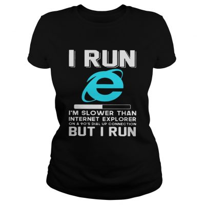 I run Im slower than internet explorer on a 90s dial up connection but I run ladies tee