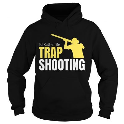 Id Rather Be Trap Shooting hoodie