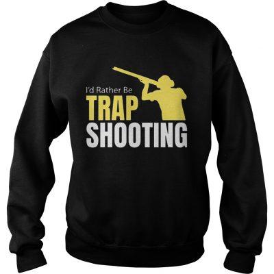 Id Rather Be Trap Shooting sweatshirt