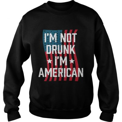 Independence Day Im Not Drunk Im American Sweatshirt