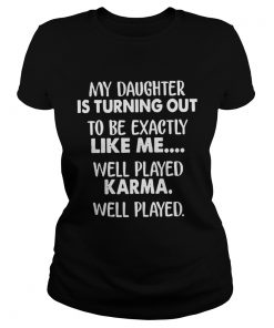 My daughter is turning out to be exactly like me well played ladies tee