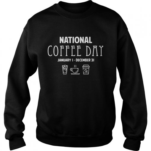 National coffee day from January 1 to December 31 sweatshirt