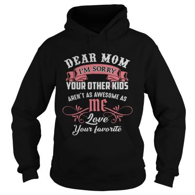 Official dear mom Im sorry your other kids arent as awesome as me hoodie