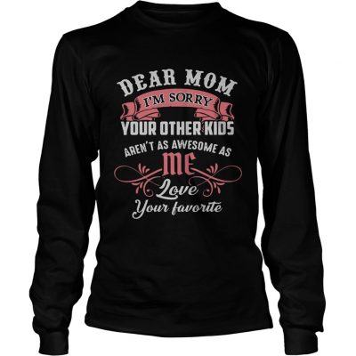 Official dear mom Im sorry your other kids arent as awesome as me longsleeve tee