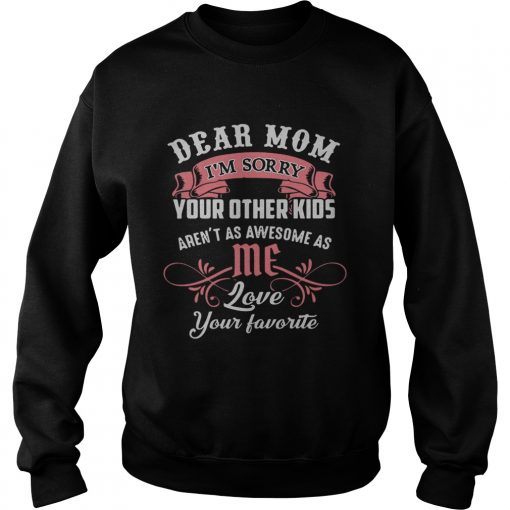 Official dear mom Im sorry your other kids arent as awesome as me sweatshirt
