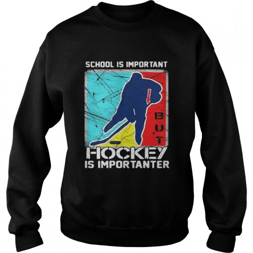 School is important hockey is importanter sweatshirt