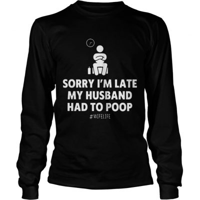 Sorry Im Late My Husband Had To Poop Wifelife longsleeve tee