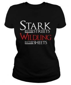 Stark in the streets wildling in the sheets ladies tee