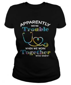 Stethoscope Doctor apparently were trouble when we are together who knew ladies tee