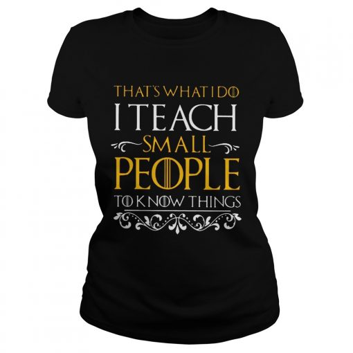 Thats what i do i teach small people to know things Game Of Thrones ladies tee