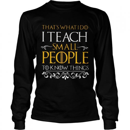 Thats what i do i teach small people to know things Game Of Thrones longsleeve tee