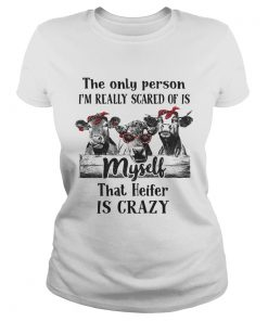 The only person Im really scared of is myself that heifer is crazy ladies tee
