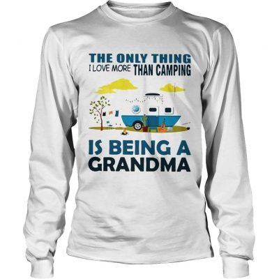 The only thing I love more than camping is being a grandma longsleeve tee