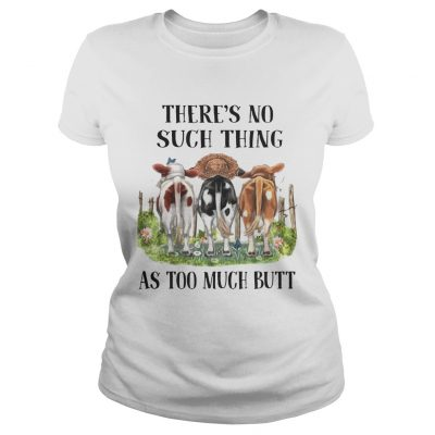 Theres No Such Thing As Too Much Butt ladies tee