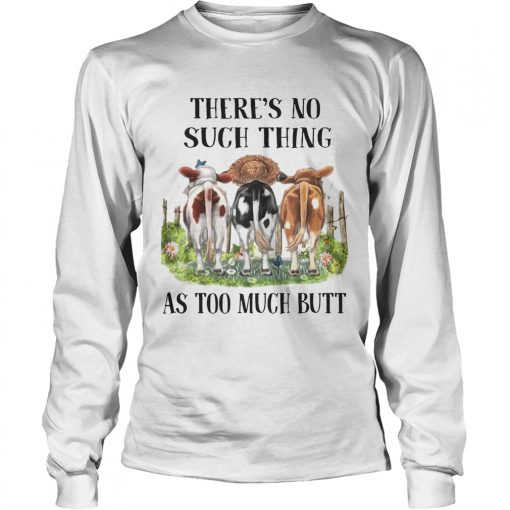 Theres No Such Thing As Too Much Butt longsleeve tee