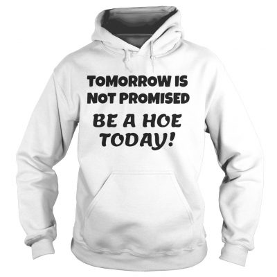 Tomorrow is not promised be a hoe today hoodie