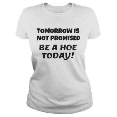 Tomorrow is not promised be a hoe today ladies tee
