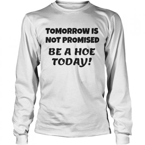 Tomorrow is not promised be a hoe today longsleeve tee