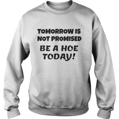 Tomorrow is not promised be a hoe today sweatshirt