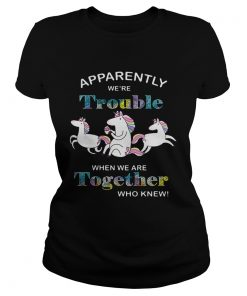 Unicorn Apparently were trouble when we are together who knew ladies tee