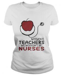 Without teachers we wouldnt be nurses ladies tee