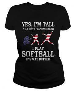 Yes Im Tall I Play Softball Its Way Better TShirt Classic Ladies