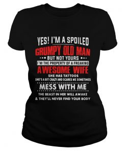 Yes Im a spoiled Grumpy old man but not yours Im the property of a freaking awesome wife ladies tee