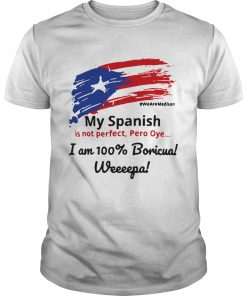 Guys My Spanish is not perfect Pero Oye I am 100 Boricua Weeeepa