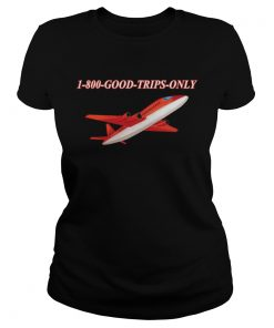 1800 Good Trips Only Shirt Classic Ladies
