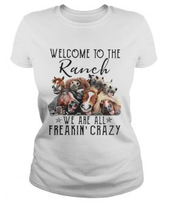 Cow Welcome to the Ranch we are all freakin crazy  Classic Ladies