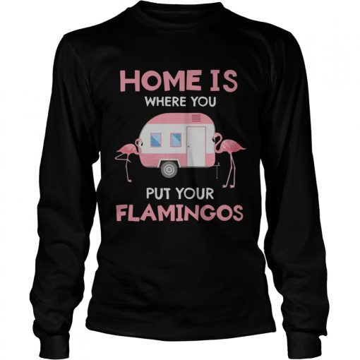 Home is where you put your Flamingos  LongSleeve