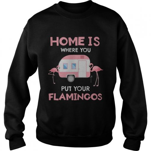 Home is where you put your Flamingos  Sweatshirt