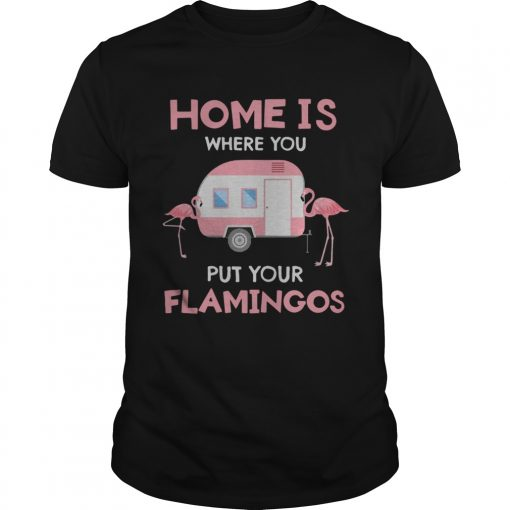 Home is where you put your Flamingos  Unisex