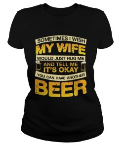 I Wish My Wife Hug Me Tell Me Its Okay To Have Another Beer TShirt Classic Ladies