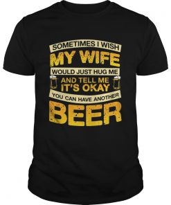 I Wish My Wife Hug Me Tell Me Its Okay To Have Another Beer TShirt Unisex