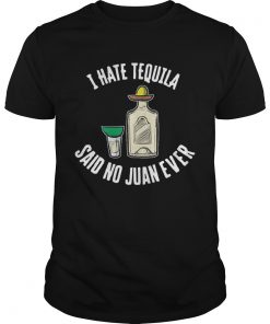 I hate tequila said no juan ever  Unisex