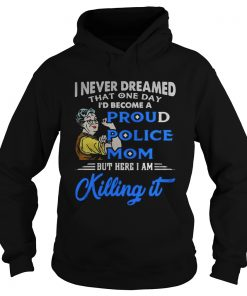I never dreamed that one day Id become a proud police mom  Hoodie