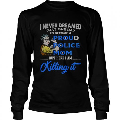 I never dreamed that one day Id become a proud police mom  LongSleeve