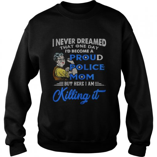 I never dreamed that one day Id become a proud police mom  Sweatshirt