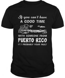 If You Can Not Have A Good Time With Someone From Puerto Rico It Is Probably Your Fault  Unisex